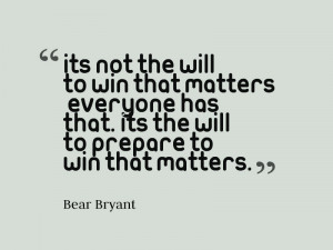 It's not the will to win that matters – everyone has that. It's ...