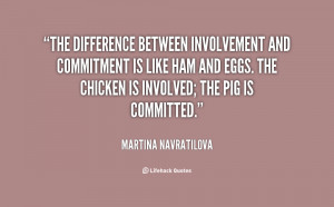 The difference between involvement and commitment is like ham and eggs ...