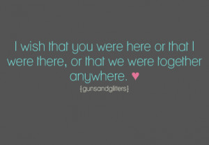 ... wish that you were here or that I were there, or that we were together