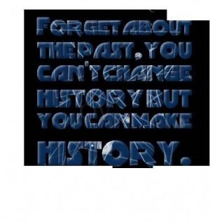 Forget about the past you cant change the history quote