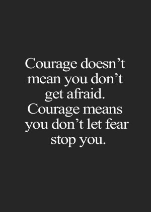 Courage doesn't mean you don't get afraid. Courage means you don't let ...