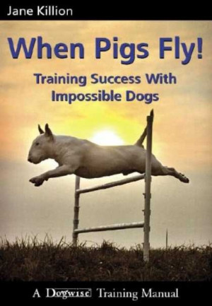 ... Pigs Flying, Training Books, Training Success, Impossible Dogs, Jane