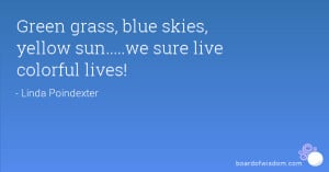 Green grass, blue skies, yellow sun.....we sure live colorful lives!