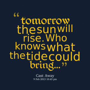 Quotes Picture: tomorrow the sun will rise who knows what the tide ...