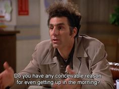 Seinfeld quote - Kramer on getting up in the morning More