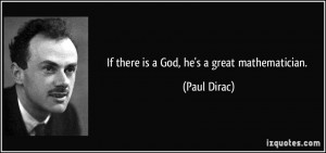 If there is a God, he's a great mathematician. - Paul Dirac