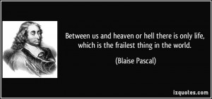Between us and heaven or hell there is only life, which is the ...