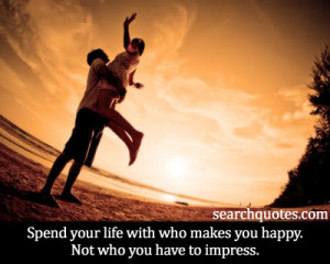 Spend your life with who makes you happy. Not who you have to impress.