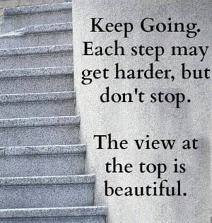 Keep going. Each step may get harder, but don't stop. The view at the ...