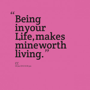 Quotes Picture: being in your life, makes mine worth living