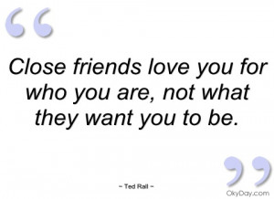close friends love you for who you are ted rall
