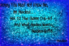 Madea....my favorite quote from
