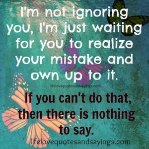 not ignoring you ,I'm just waiting for you to realize your ...