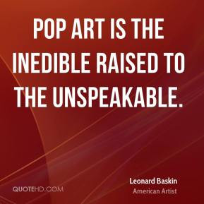 Leonard Baskin - Pop art is the inedible raised to the unspeakable.
