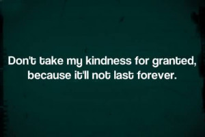 Don't Take My Kindness For Granted