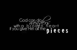 God can do wonders with a broken heart if you give him all the pieces