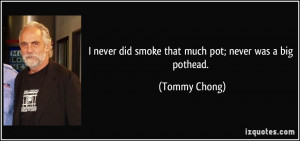 ... never did smoke that much pot; never was a big pothead. - Tommy Chong
