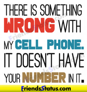 There is something wrong with my cell phone. It doesn't have your ...