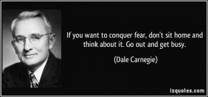 ... sit home and think about it. Go out and get busy. - Dale Carnegie