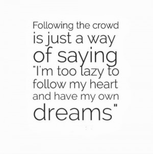 Following the crowd is just a way of saying I'm too lazy to follow my ...