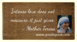 "Intense love does not measure, it just gives."" – Mother Teresa"