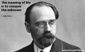 The meaning of life is to conquer the unknown - Emile Zola Quotes ...
