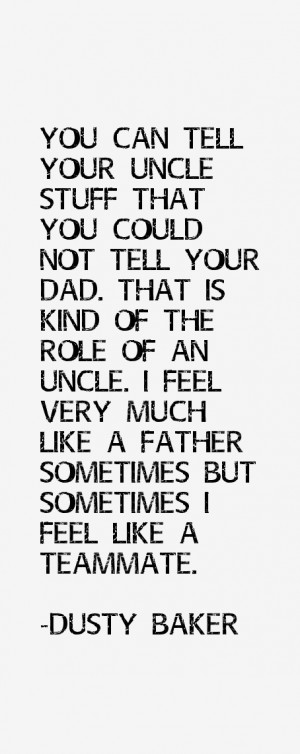 You can tell your uncle stuff that you could not tell your dad. That ...