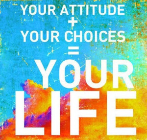 Your attitude plus your choices equal your life. ~ #success #quote # ...
