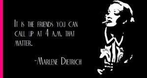 Marlene Dietrich on friends...hello?