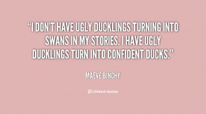 don't have ugly ducklings turning into swans in my stories. I have ...