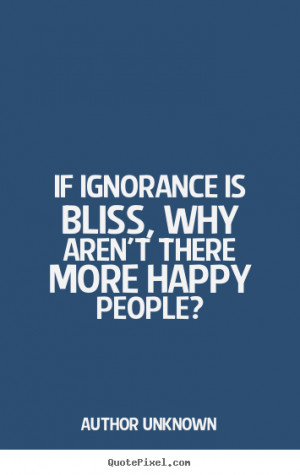 Author Unknown poster quotes - If ignorance is bliss, why aren't there ...