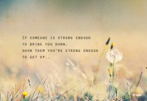 be strong enough if someone is strong enough to bring you down show ...
