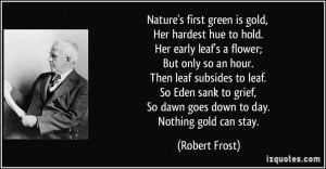 Nature's first green is gold, Her hardest hue to hold. Her early leaf ...