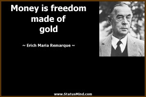 Money is freedom made of gold - Erich Maria Remarque Quotes ...