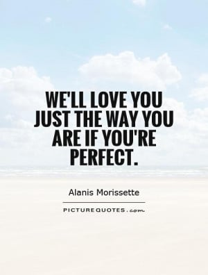 ... 'll love you just the way you are if you're perfect. Picture Quote #1