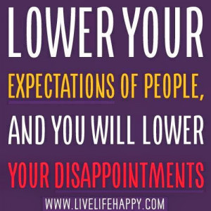 lower your expectations of people and you will lower your ...