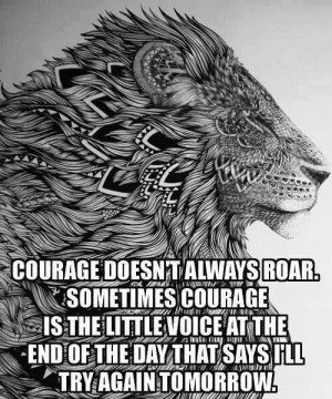Courage doesn't always roar. Sometimes courage is the little voice at ...