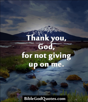 Thank You, God, For Not Giving Up On Me.