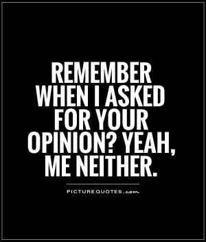 Remember when I asked for your opinion? Yeah, me neither Picture Quote ...
