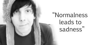 Normalness leads to sadness' - Phil Lester Quote. by AGuyNamedLewis