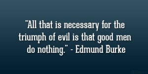 All that is necessary for the triumph of evil is that good men do ...