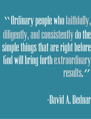 Elder Bednar~ Ordinary people who faithfully, diligently and ...