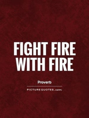 Fight fire with fire Picture Quote 1