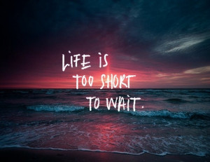 Life Is Too Short To Wait #type #quotes