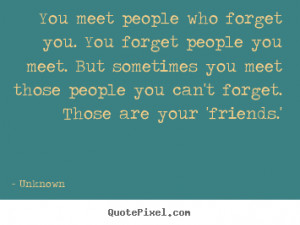 ... who forget you. you forget people you meet... - Friendship quotes