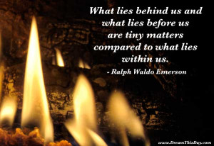 What lies behind us and what lies before us
