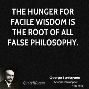The hunger for facile wisdom is the root of all false philosophy.
