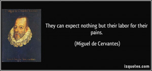 They can expect nothing but their labor for their pains. - Miguel de ...