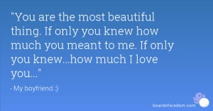 ... only you knew how much you meant to me. If only you knew...how much I