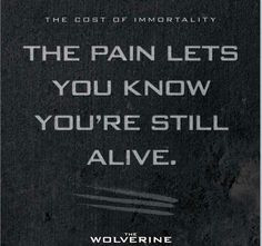 The pain lets you know you're still alive. - Wolverine